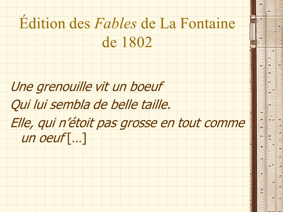 Édition des Fables de La Fontaine de 1802 Une grenouille vit un boeuf Qui lui sembla de belle taille. Elle, qui nétoit pas grosse en tout comme un oeu