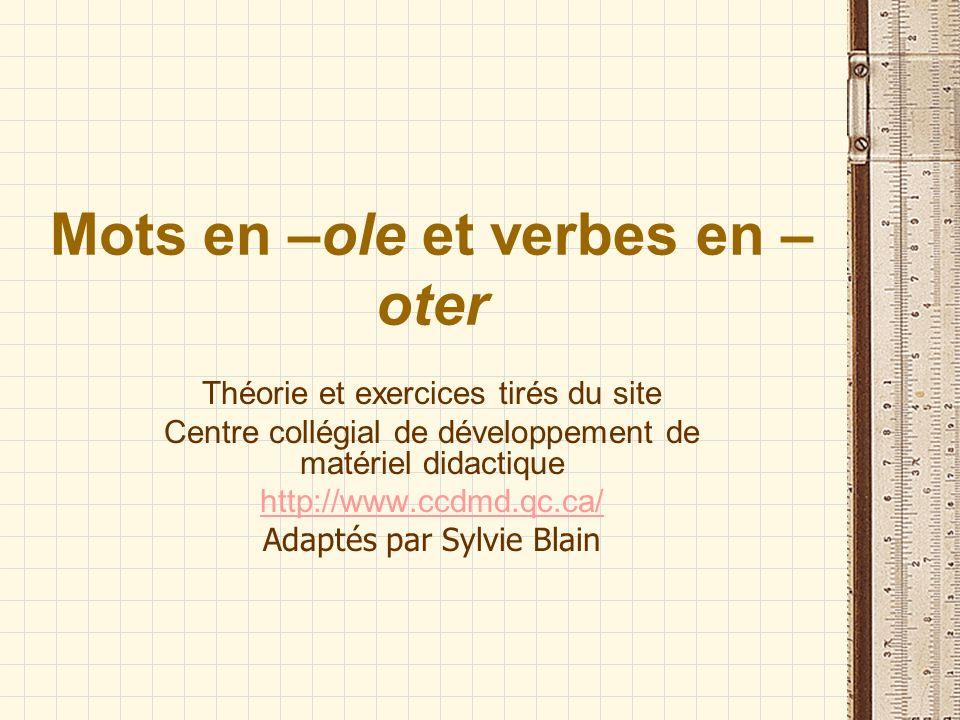Mots en –ole et verbes en – oter Théorie et exercices tirés du site Centre collégial de développement de matériel didactique http://www.ccdmd.qc.ca/ A