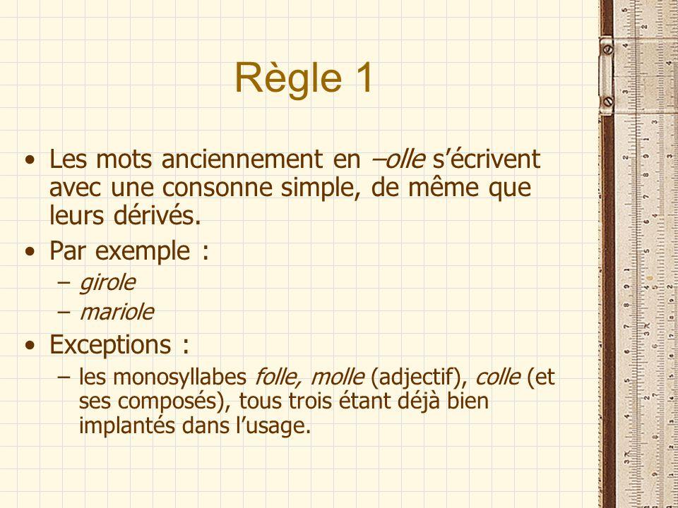 Règle 1 Les mots anciennement en –olle sécrivent avec une consonne simple, de même que leurs dérivés. Par exemple : –girole –mariole Exceptions : –les