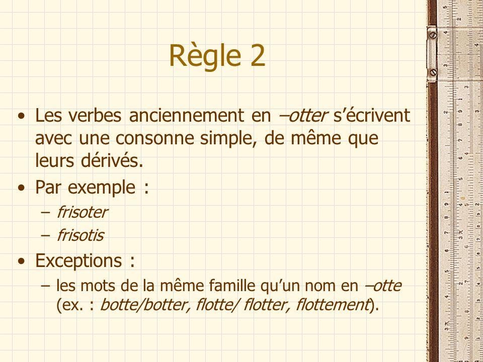 Règle 2 Les verbes anciennement en –otter sécrivent avec une consonne simple, de même que leurs dérivés. Par exemple : –frisoter –frisotis Exceptions