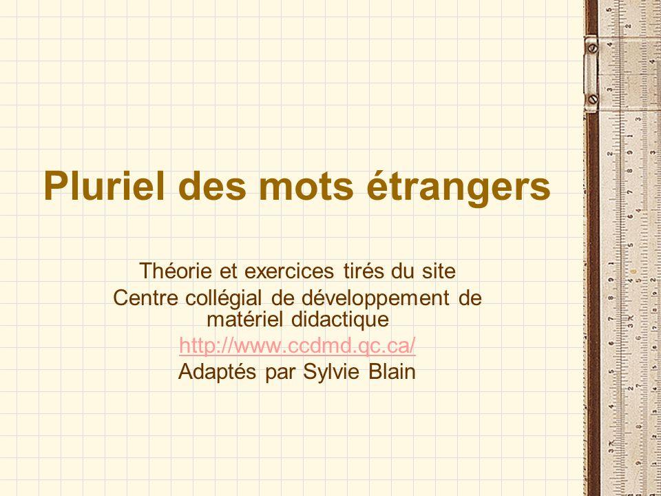 Pluriel des mots étrangers Théorie et exercices tirés du site Centre collégial de développement de matériel didactique http://www.ccdmd.qc.ca/ Adaptés par Sylvie Blain