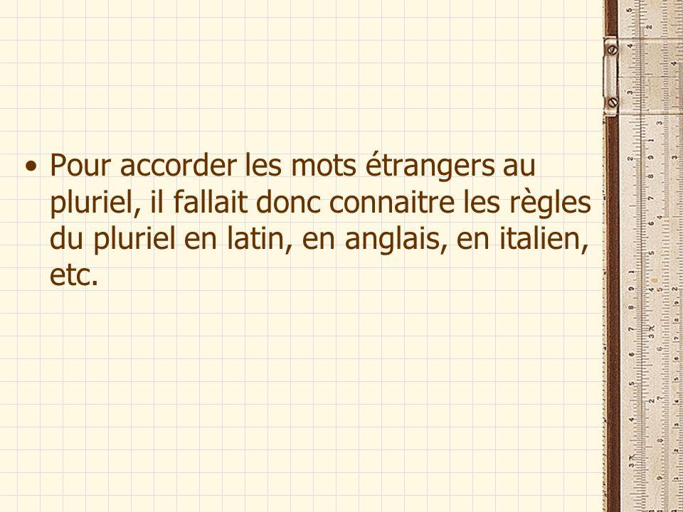 Pour accorder les mots étrangers au pluriel, il fallait donc connaitre les règles du pluriel en latin, en anglais, en italien, etc.