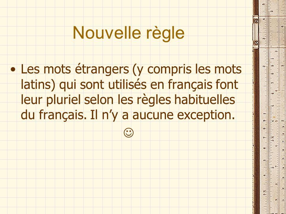 Nouvelle règle Les mots étrangers (y compris les mots latins) qui sont utilisés en français font leur pluriel selon les règles habituelles du français.