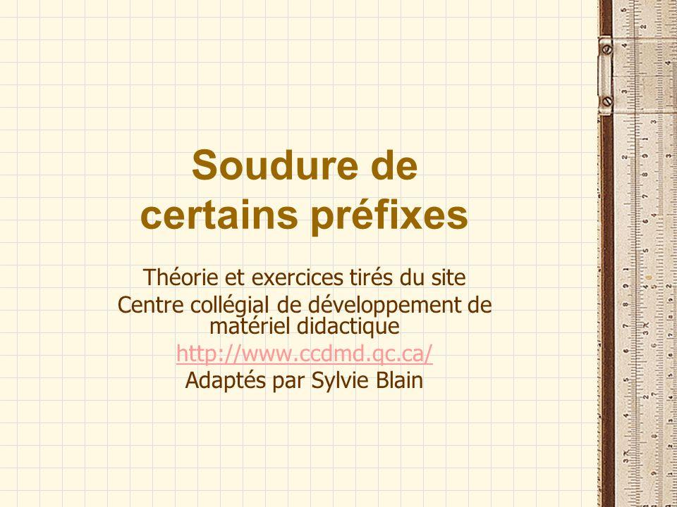 Soudure de certains préfixes Théorie et exercices tirés du site Centre collégial de développement de matériel didactique http://www.ccdmd.qc.ca/ Adapt