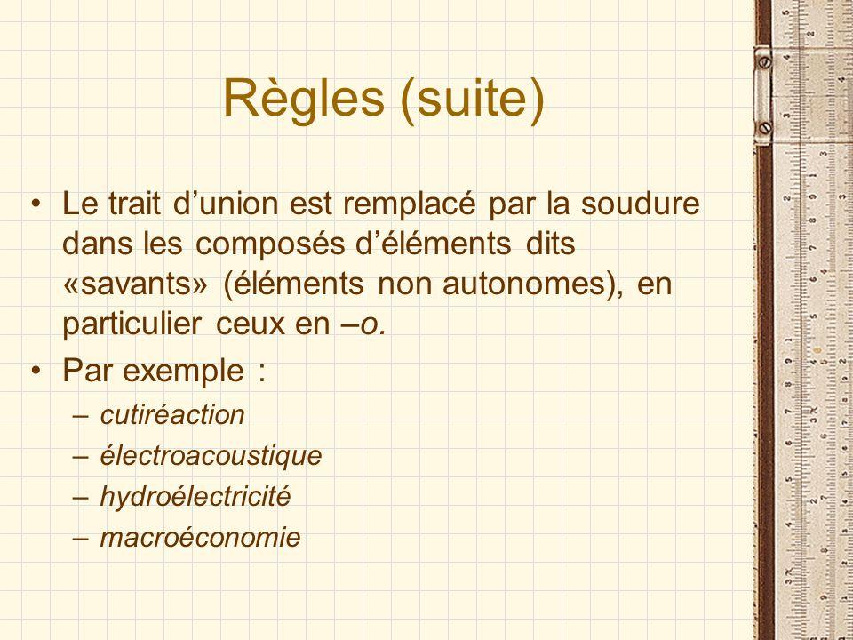 Règles (suite) Le trait dunion est remplacé par la soudure dans les composés déléments dits «savants» (éléments non autonomes), en particulier ceux en