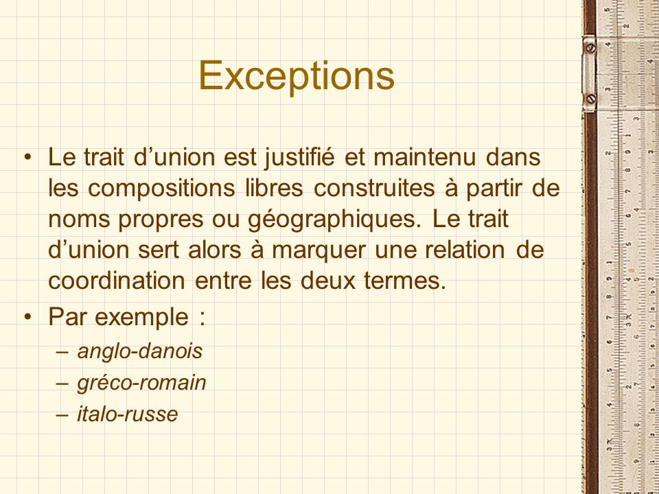 Exceptions Le trait dunion est justifié et maintenu dans les compositions libres construites à partir de noms propres ou géographiques. Le trait dunio