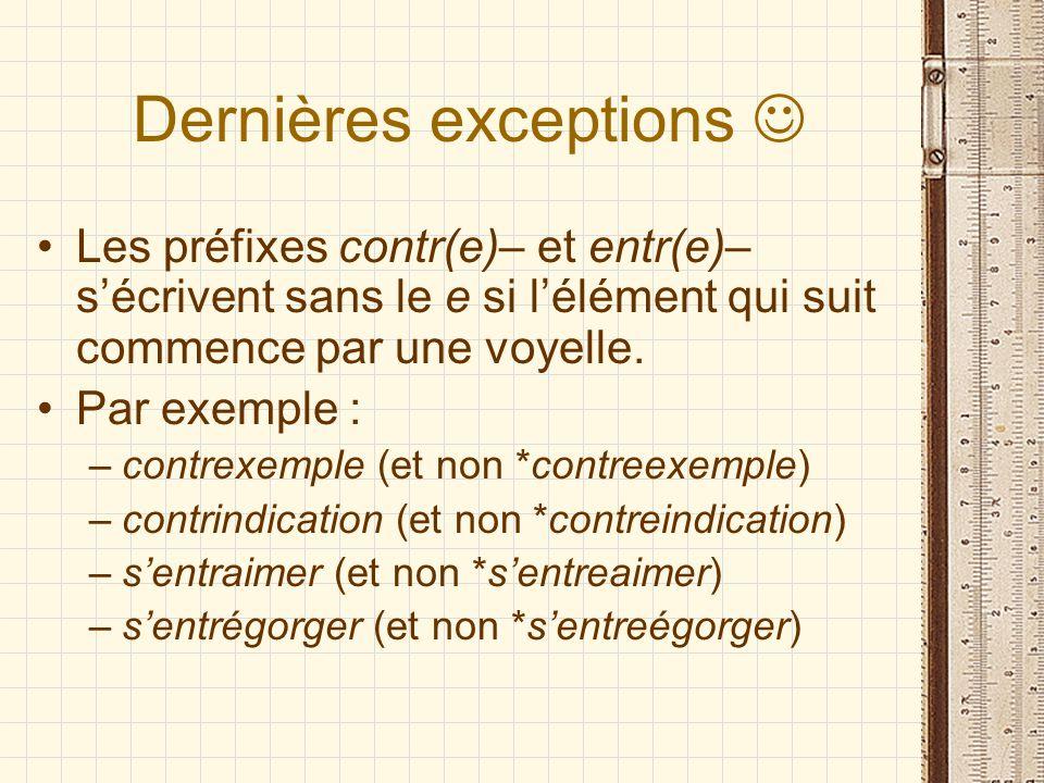 Dernières exceptions Les préfixes contr(e)– et entr(e)– sécrivent sans le e si lélément qui suit commence par une voyelle. Par exemple : –contrexemple