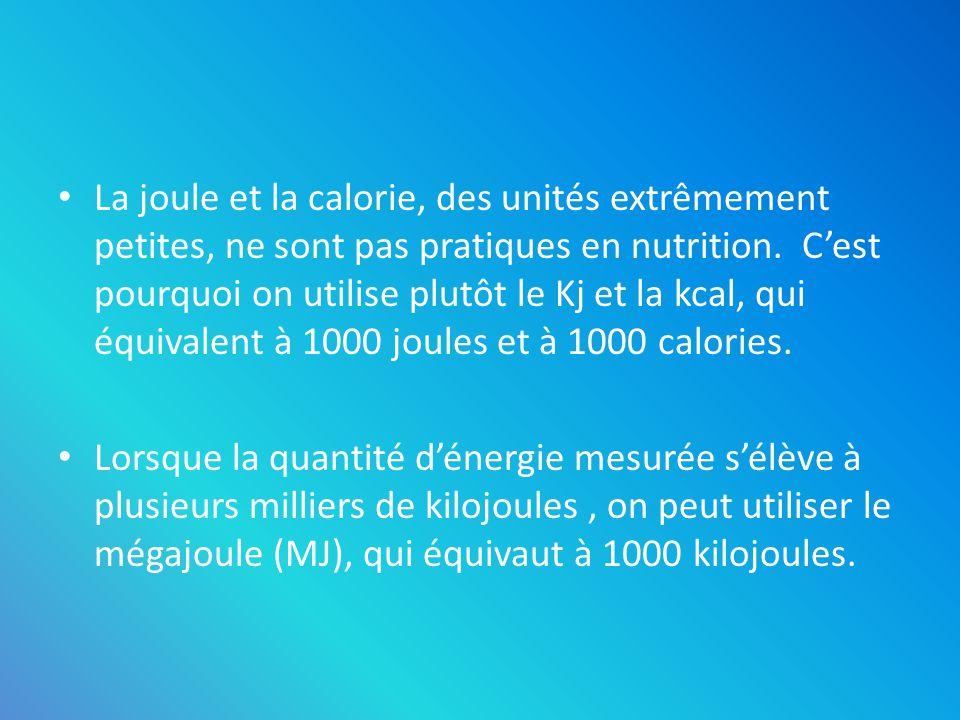 La joule et la calorie, des unités extrêmement petites, ne sont pas pratiques en nutrition. Cest pourquoi on utilise plutôt le Kj et la kcal, qui équi