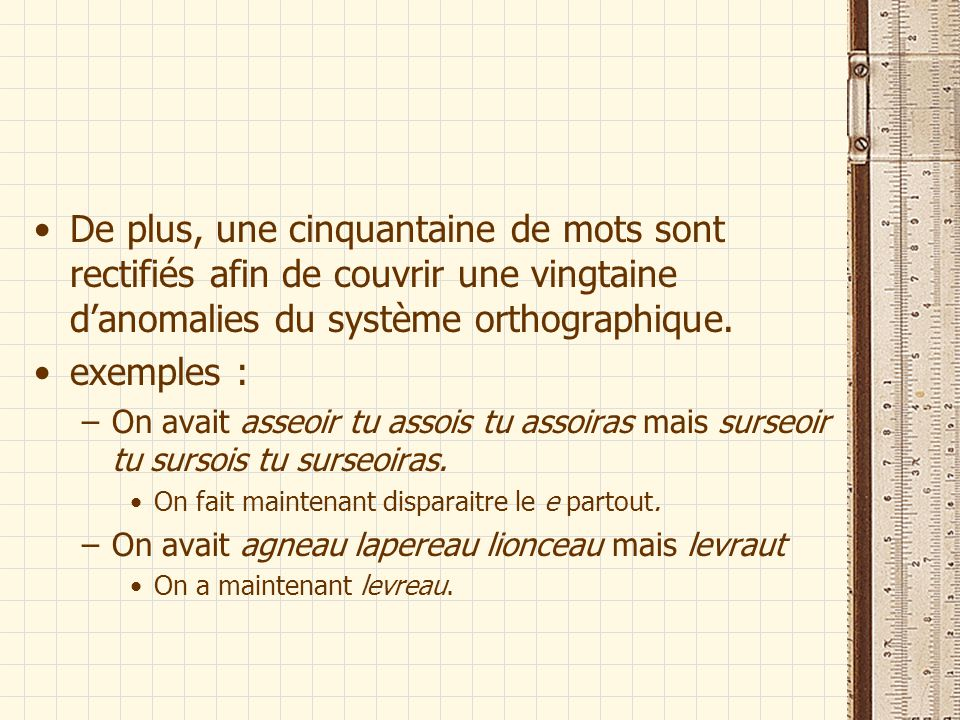 De plus, une cinquantaine de mots sont rectifiés afin de couvrir une vingtaine danomalies du système orthographique. exemples : –On avait asseoir tu a