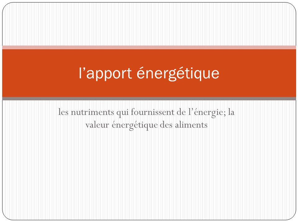 les nutriments qui fournissent de lénergie; la valeur énergétique des aliments lapport énergétique