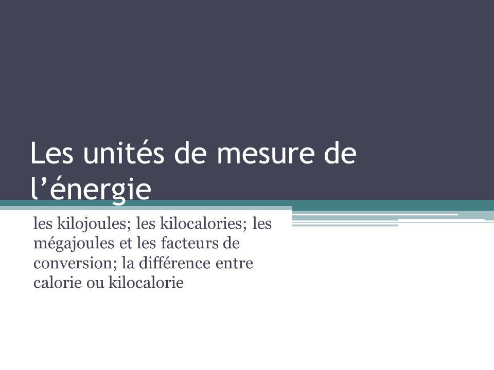 Les unités de mesure de lénergie Kilojoule et kilocalorie Deux unités de mesure de lénergie sont utilisés en nutrition: - Le kilojoule (kJ) Le kJ permet de quantifier diverses formes dénergie.