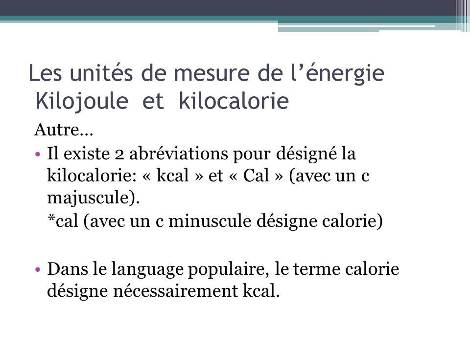 Les unités de mesure de lénergie Kilojoule et kilocalorie Autre… Il existe 2 abréviations pour désigné la kilocalorie: « kcal » et « Cal » (avec un c