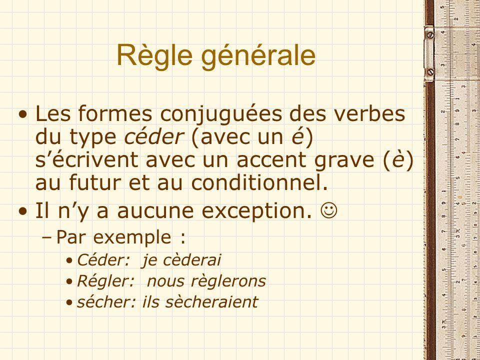 Règle générale Les formes conjuguées des verbes du type céder (avec un é) sécrivent avec un accent grave (è) au futur et au conditionnel. Il ny a aucu