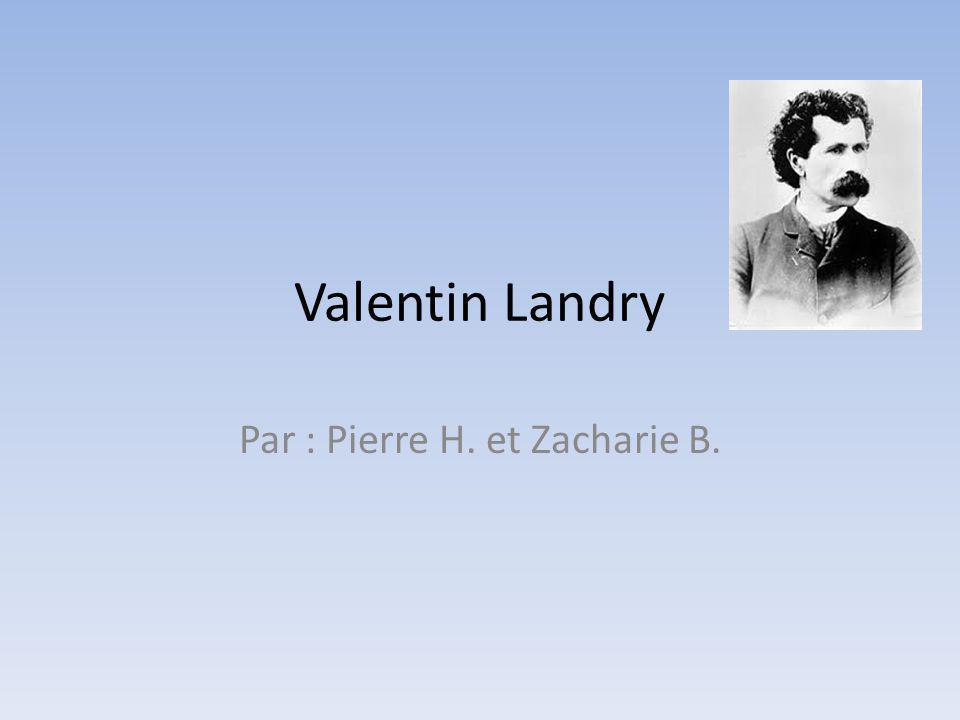 Information Valentin Landry : 1844-1919(75 ans) Il est originaire de Pokemouche au Nouveau- Brunswick.