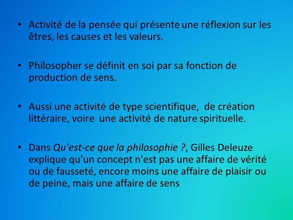 Activité de la pensée qui présente une réflexion sur les êtres, les causes et les valeurs. Philosopher se définit en soi par sa fonction de production