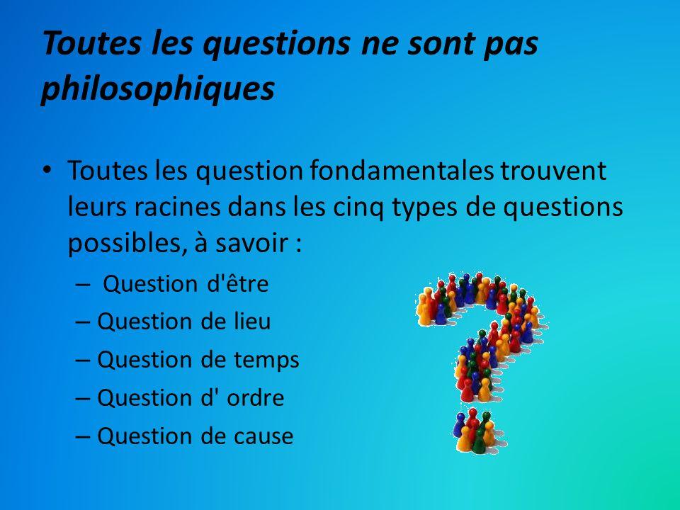 Toutes les questions ne sont pas philosophiques Toutes les question fondamentales trouvent leurs racines dans les cinq types de questions possibles, à savoir : – Question d être – Question de lieu – Question de temps – Question d ordre – Question de cause
