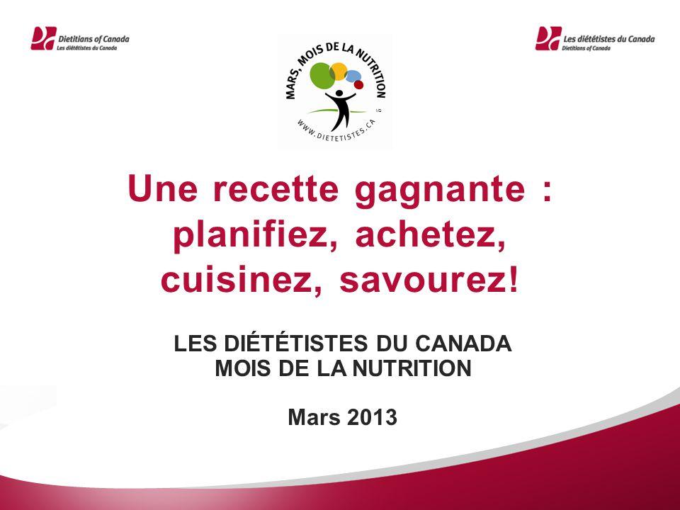 Une recette gagnante : planifiez, achetez, cuisinez, savourez ! LES DIÉTÉTISTES DU CANADA MOIS DE LA NUTRITION Mars 2013 MD