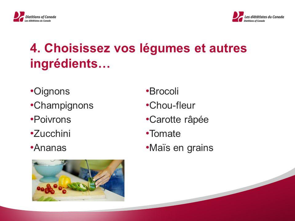 4. Choisissez vos légumes et autres ingrédients… Oignons Champignons Poivrons Zucchini Ananas Brocoli Chou-fleur Carotte râpée Tomate Maïs en grains