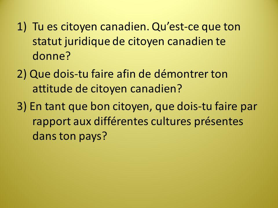 1)Tu es citoyen canadien. Quest-ce que ton statut juridique de citoyen canadien te donne? 2) Que dois-tu faire afin de démontrer ton attitude de citoy
