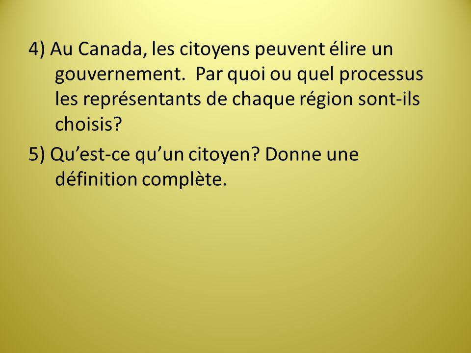 4) Au Canada, les citoyens peuvent élire un gouvernement. Par quoi ou quel processus les représentants de chaque région sont-ils choisis? 5) Quest-ce