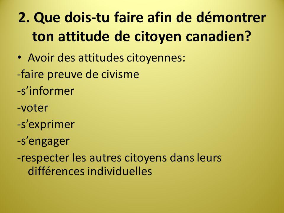 2. Que dois-tu faire afin de démontrer ton attitude de citoyen canadien? Avoir des attitudes citoyennes: -faire preuve de civisme -sinformer -voter -s