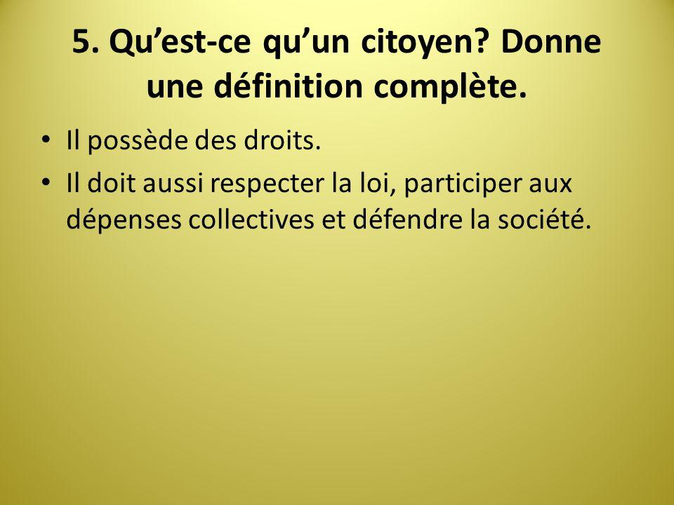 5. Quest-ce quun citoyen? Donne une définition complète. Il possède des droits. Il doit aussi respecter la loi, participer aux dépenses collectives et