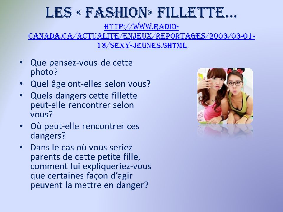 Les « fashion» fillette… http://www.radio- canada.ca/actualite/enjeux/reportages/2003/03-01- 13/sexy-jeunes.shtml http://www.radio- canada.ca/actualite/enjeux/reportages/2003/03-01- 13/sexy-jeunes.shtml Que pensez-vous de cette photo.