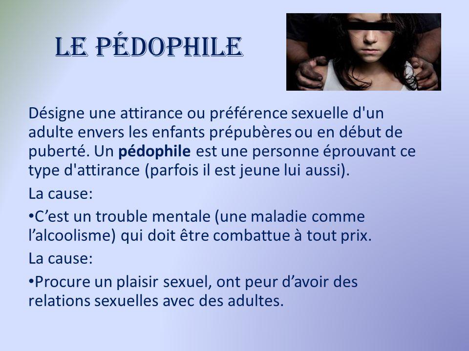 Le pédophile Désigne une attirance ou préférence sexuelle d'un adulte envers les enfants prépubères ou en début de puberté. Un pédophile est une perso