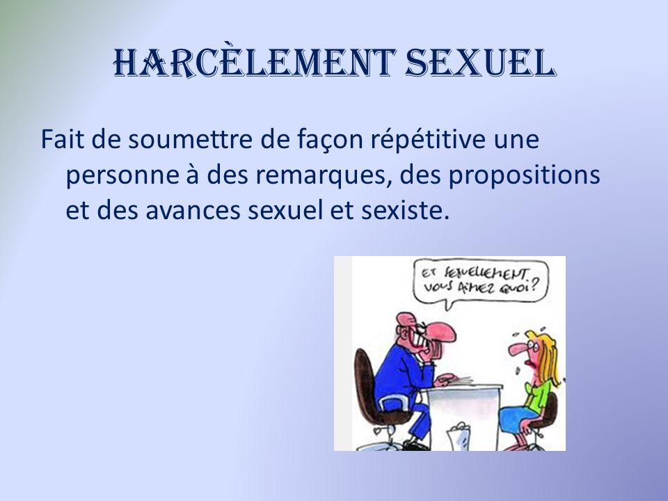 Harcèlement sexuel Fait de soumettre de façon répétitive une personne à des remarques, des propositions et des avances sexuel et sexiste.
