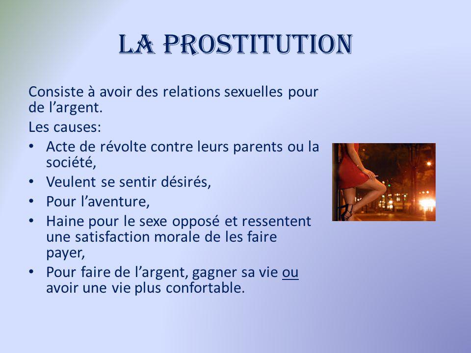 La prostitution Consiste à avoir des relations sexuelles pour de largent. Les causes: Acte de révolte contre leurs parents ou la société, Veulent se s