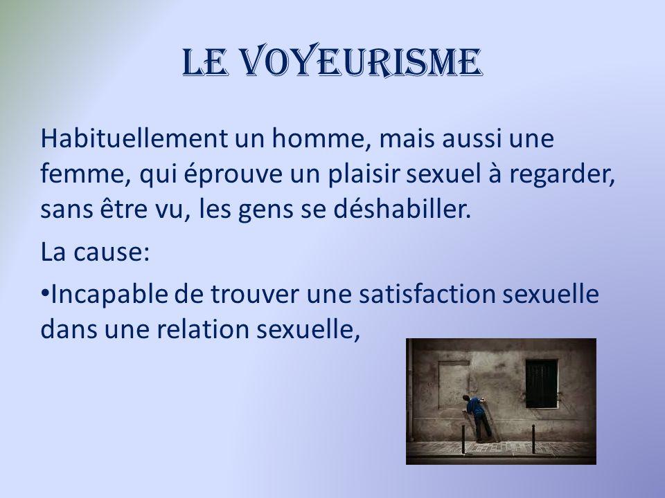 Le voyeurisme Habituellement un homme, mais aussi une femme, qui éprouve un plaisir sexuel à regarder, sans être vu, les gens se déshabiller. La cause