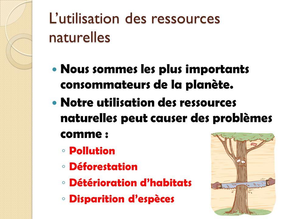Lutilisation des ressources naturelles Nous sommes les plus importants consommateurs de la planète. Notre utilisation des ressources naturelles peut c