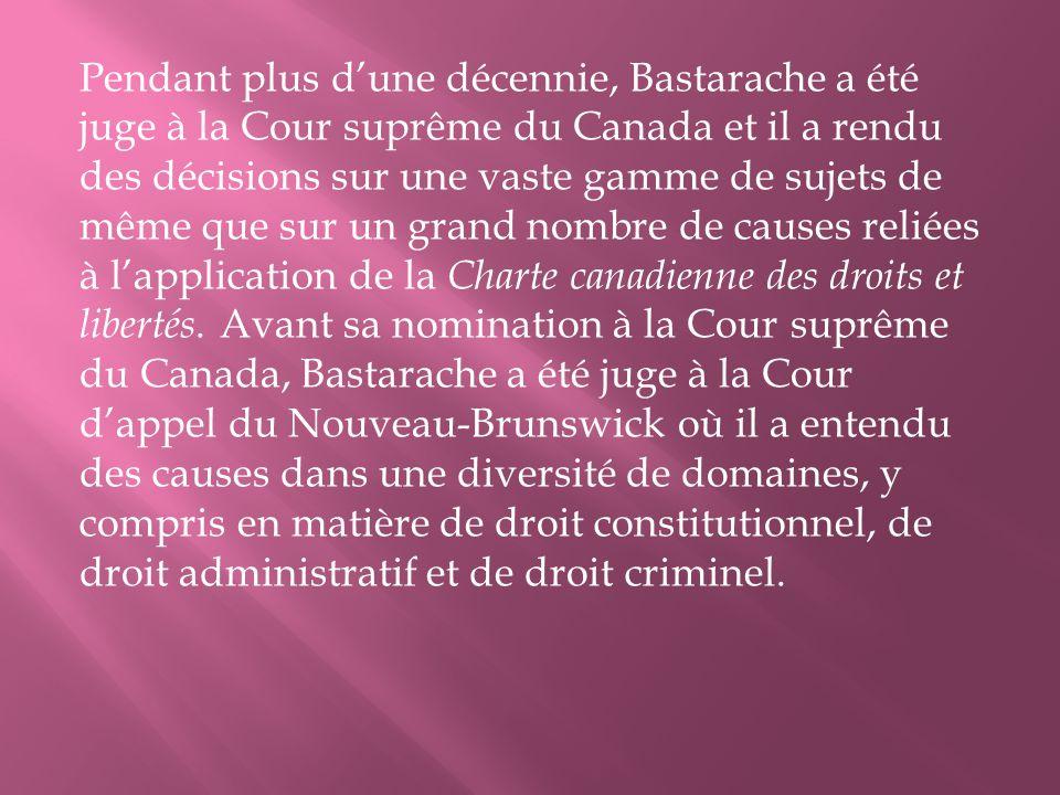 Pendant plus dune décennie, Bastarache a été juge à la Cour suprême du Canada et il a rendu des décisions sur une vaste gamme de sujets de même que sur un grand nombre de causes reliées à lapplication de la Charte canadienne des droits et libertés.