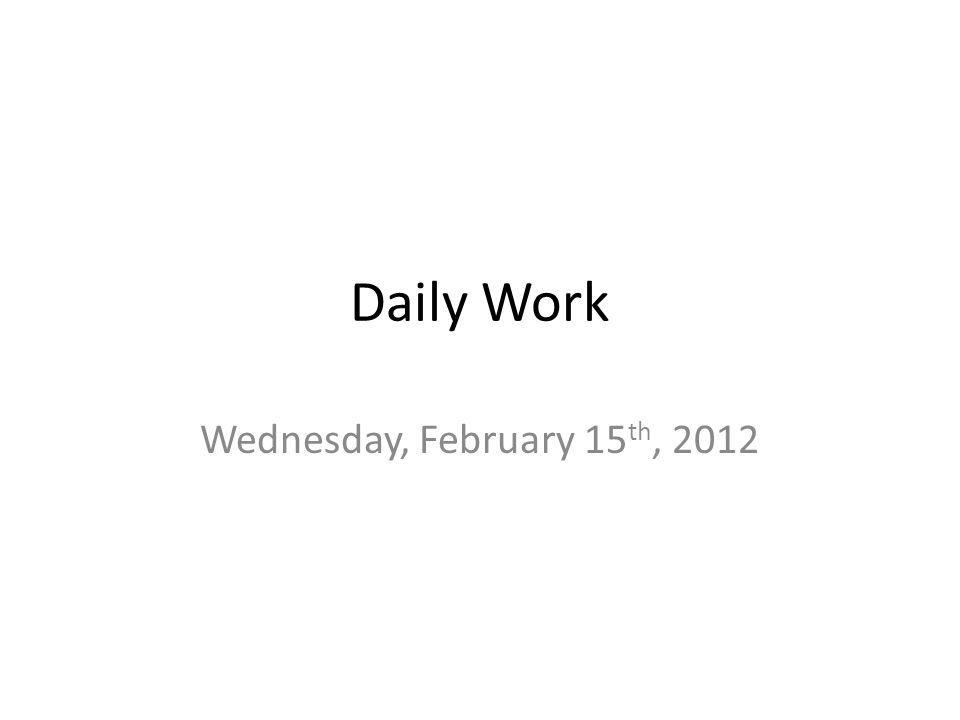 Daily Work Wednesday, February 15 th, 2012