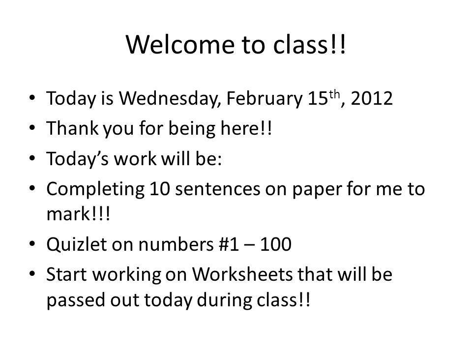 Welcome to class!. Today is Wednesday, February 15 th, 2012 Thank you for being here!.