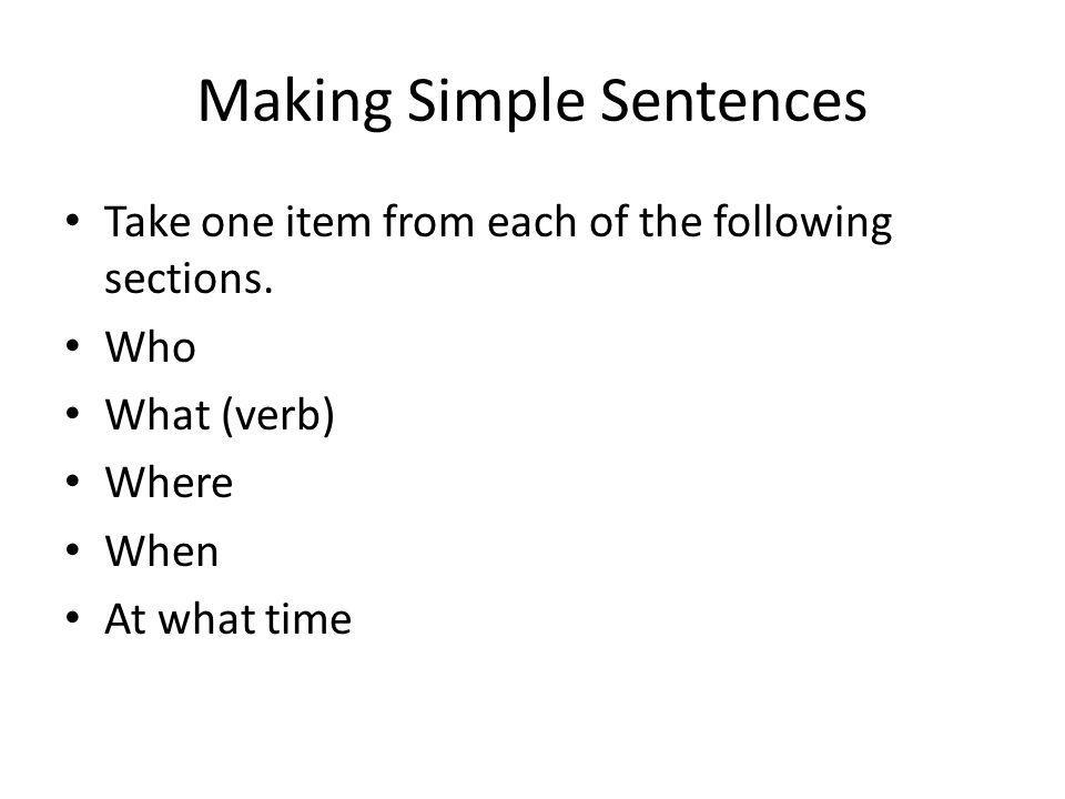 Making Simple Sentences Take one item from each of the following sections. Who What (verb) Where When At what time