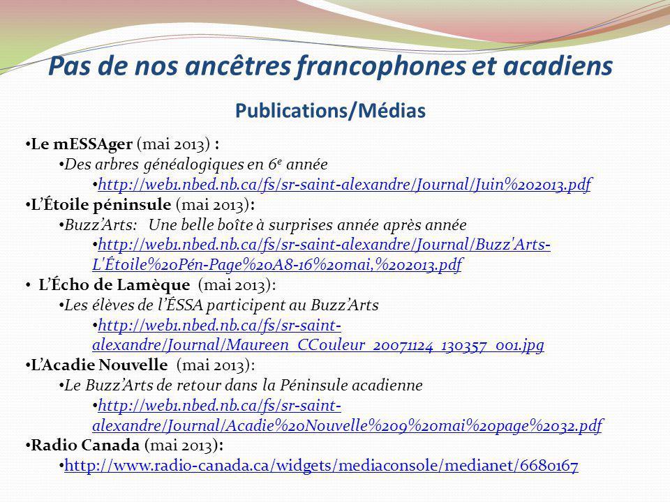 Pas de nos ancêtres francophones et acadiens Publications/Médias Le mESSAger (mai 2013) : Des arbres généalogiques en 6 e année http://web1.nbed.nb.ca/fs/sr-saint-alexandre/Journal/Juin%202013.pdf LÉtoile péninsule (mai 2013): BuzzArts: Une belle boîte à surprises année après année http://web1.nbed.nb.ca/fs/sr-saint-alexandre/Journal/Buzz Arts- L Étoile%20Pén-Page%20A8-16%20mai,%202013.pdf http://web1.nbed.nb.ca/fs/sr-saint-alexandre/Journal/Buzz Arts- L Étoile%20Pén-Page%20A8-16%20mai,%202013.pdf LÉcho de Lamèque (mai 2013): Les élèves de lÉSSA participent au BuzzArts http://web1.nbed.nb.ca/fs/sr-saint- alexandre/Journal/Maureen_CCouleur_20071124_130357_001.jpg http://web1.nbed.nb.ca/fs/sr-saint- alexandre/Journal/Maureen_CCouleur_20071124_130357_001.jpg LAcadie Nouvelle (mai 2013): Le BuzzArts de retour dans la Péninsule acadienne http://web1.nbed.nb.ca/fs/sr-saint- alexandre/Journal/Acadie%20Nouvelle%209%20mai%20page%2032.pdf http://web1.nbed.nb.ca/fs/sr-saint- alexandre/Journal/Acadie%20Nouvelle%209%20mai%20page%2032.pdf Radio Canada (mai 2013): http://www.radio-canada.ca/widgets/mediaconsole/medianet/6680167