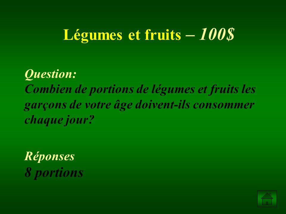 Légumes et fruits – 100$ Question: Combien de portions de légumes et fruits les garçons de votre âge doivent-ils consommer chaque jour.