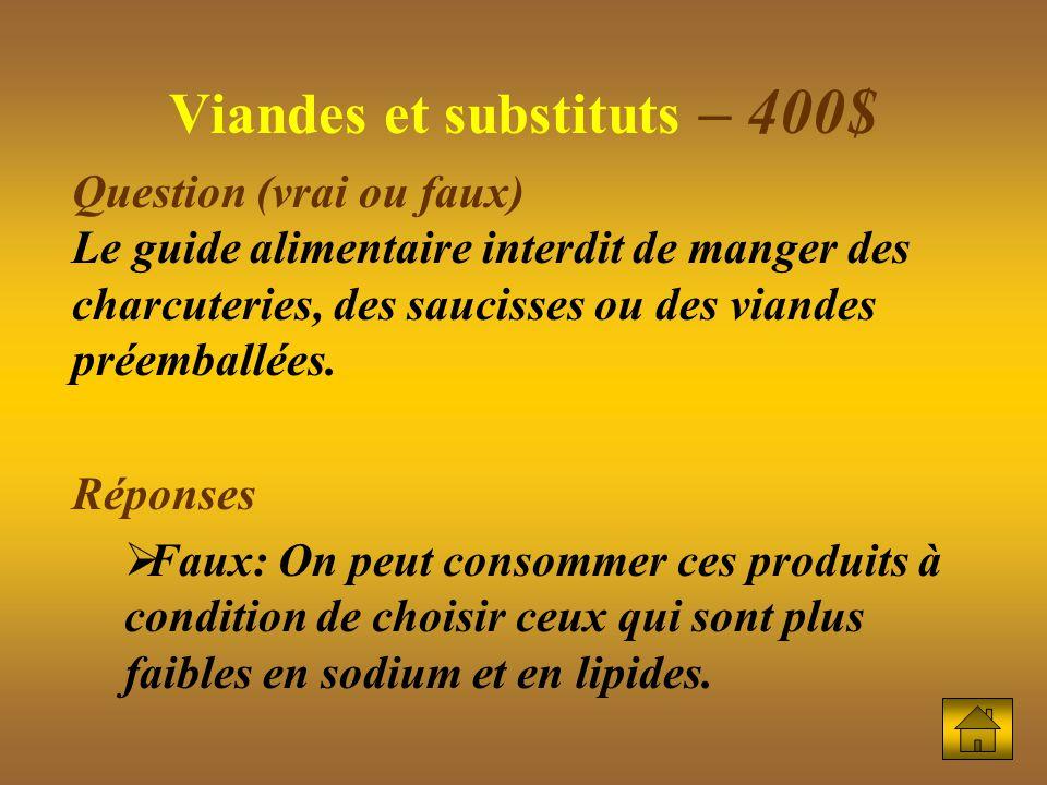 Viandes et substituts – 400$ Question (vrai ou faux) Le guide alimentaire interdit de manger des charcuteries, des saucisses ou des viandes préemballées.
