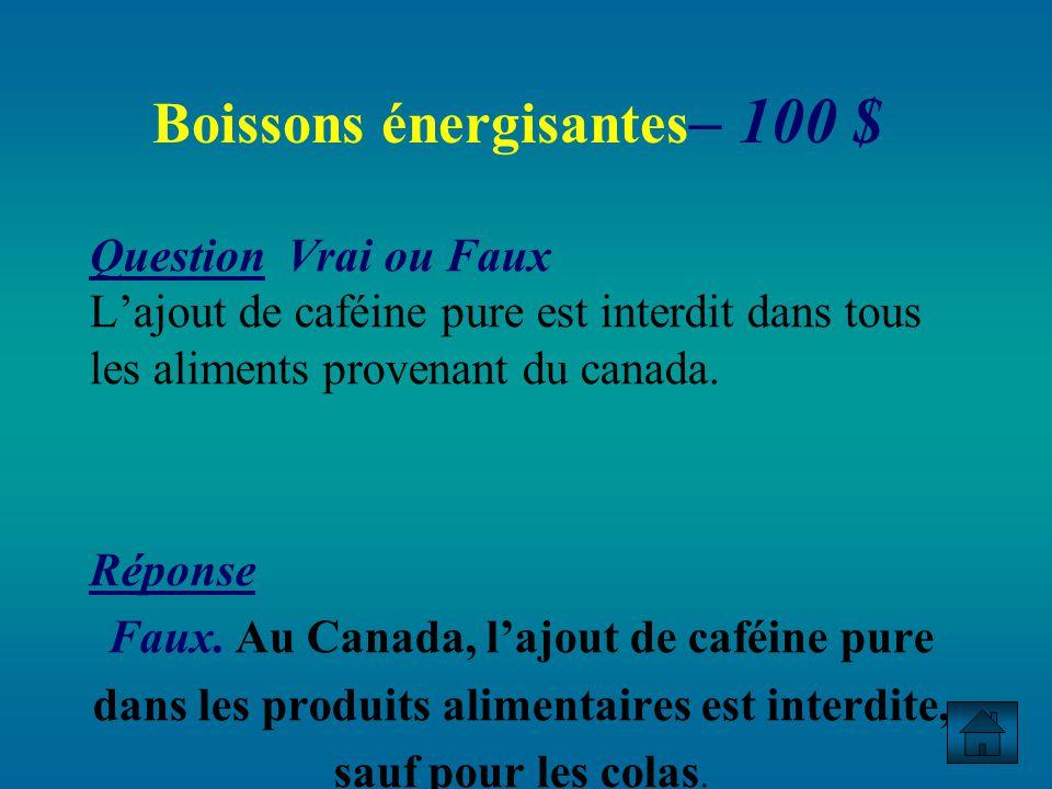 Boissons énergisantes – 100 $ Question Vrai ou Faux Lajout de caféine pure est interdit dans tous les aliments provenant du canada.