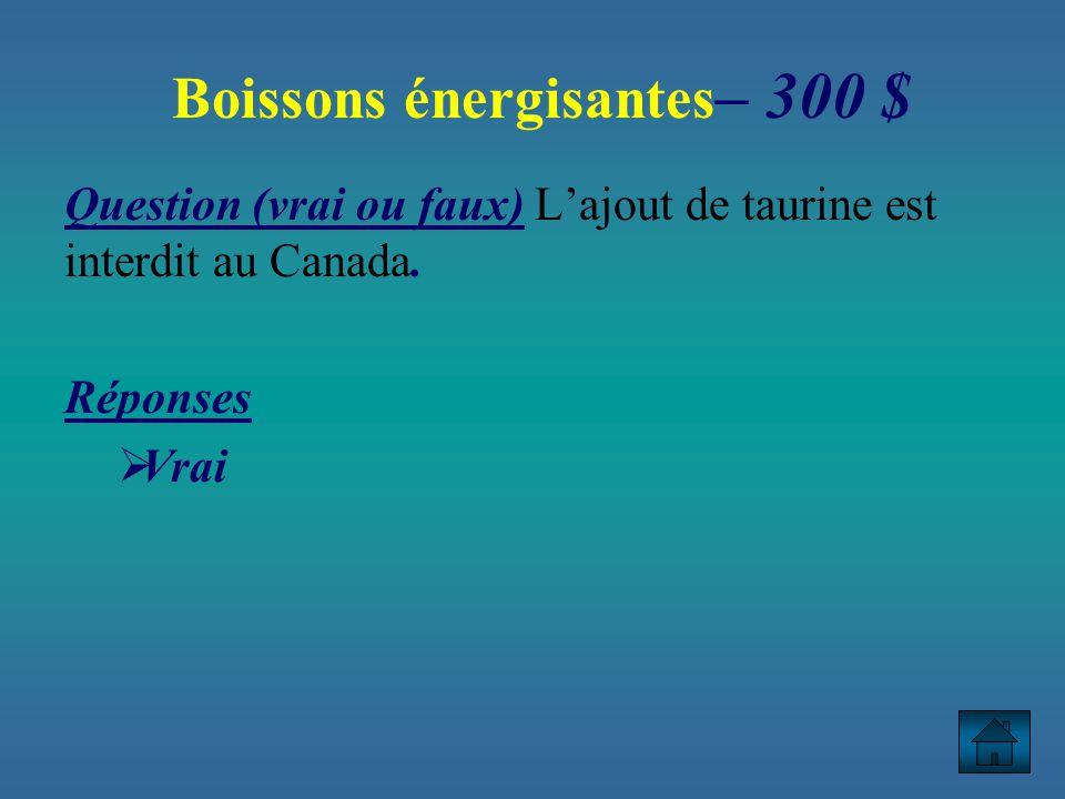 Boissons énergisantes – 300 $ Question (vrai ou faux) Lajout de taurine est interdit au Canada.