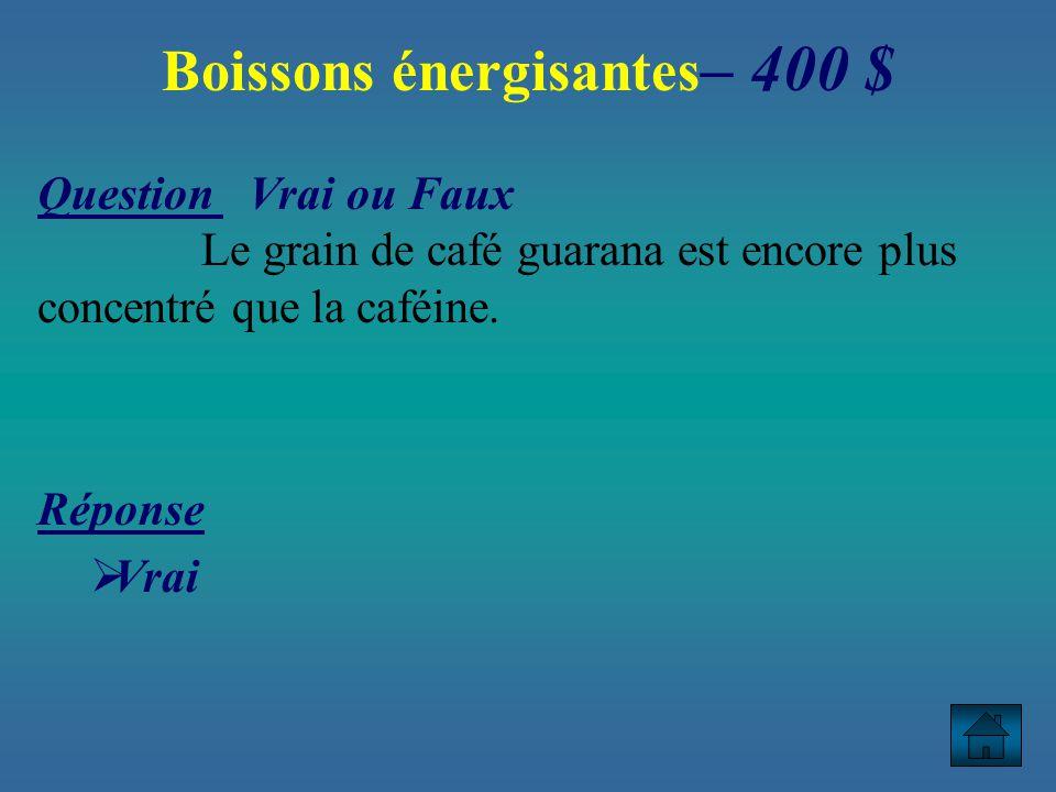 Boissons énergisantes – 400 $ Question Vrai ou Faux Le grain de café guarana est encore plus concentré que la caféine.