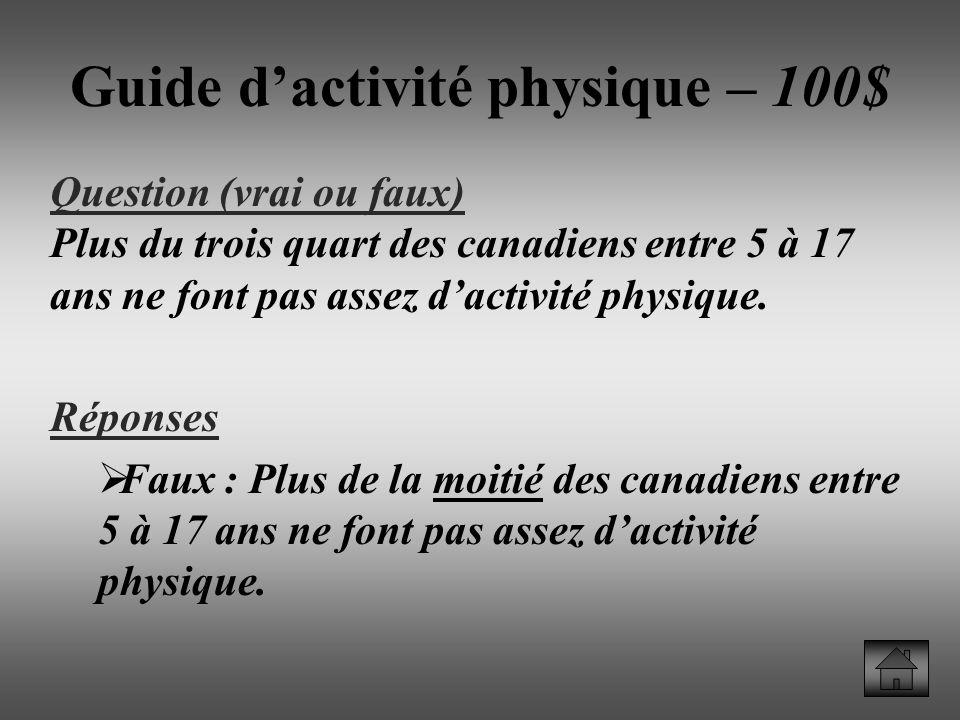 Guide dactivité physique – 100$ Question (vrai ou faux) Plus du trois quart des canadiens entre 5 à 17 ans ne font pas assez dactivité physique.