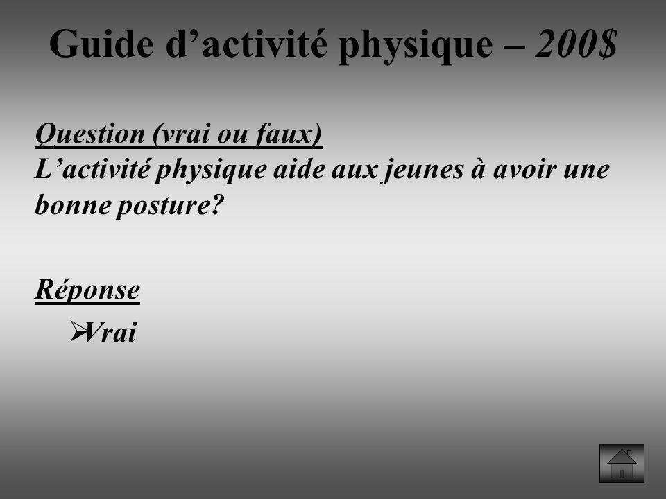 Guide dactivité physique – 200$ Question (vrai ou faux) Lactivité physique aide aux jeunes à avoir une bonne posture.