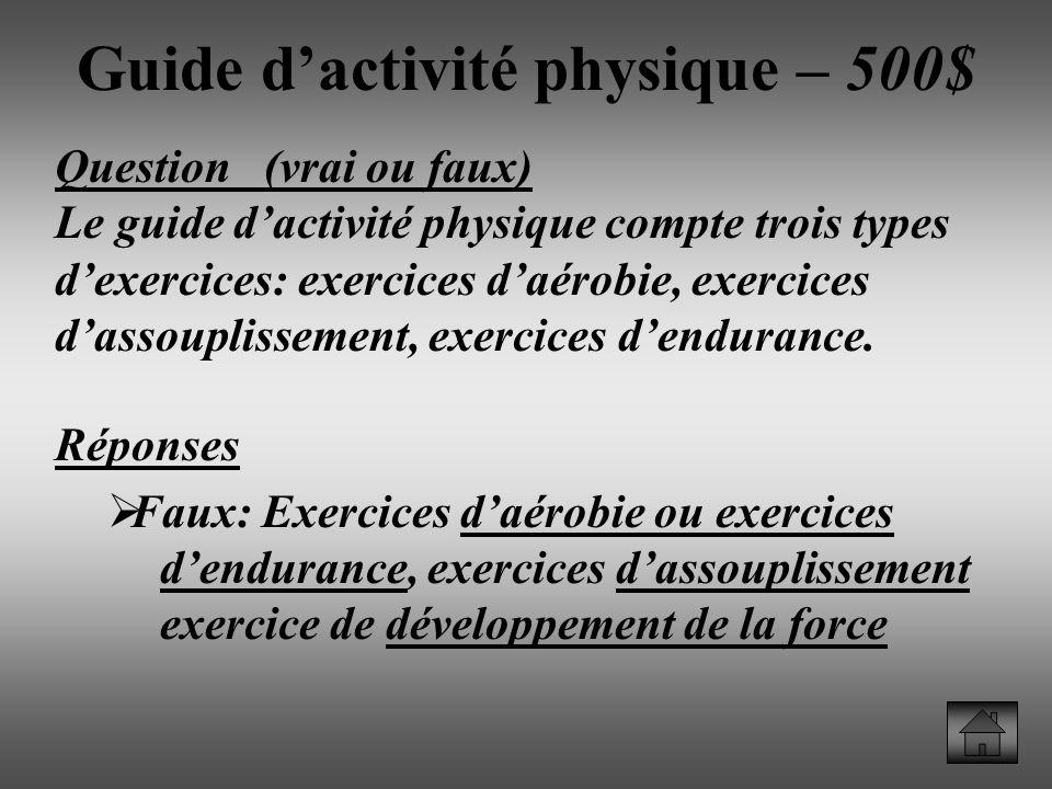 Guide dactivité physique – 500$ Question (vrai ou faux) Le guide dactivité physique compte trois types dexercices: exercices daérobie, exercices dassouplissement, exercices dendurance.