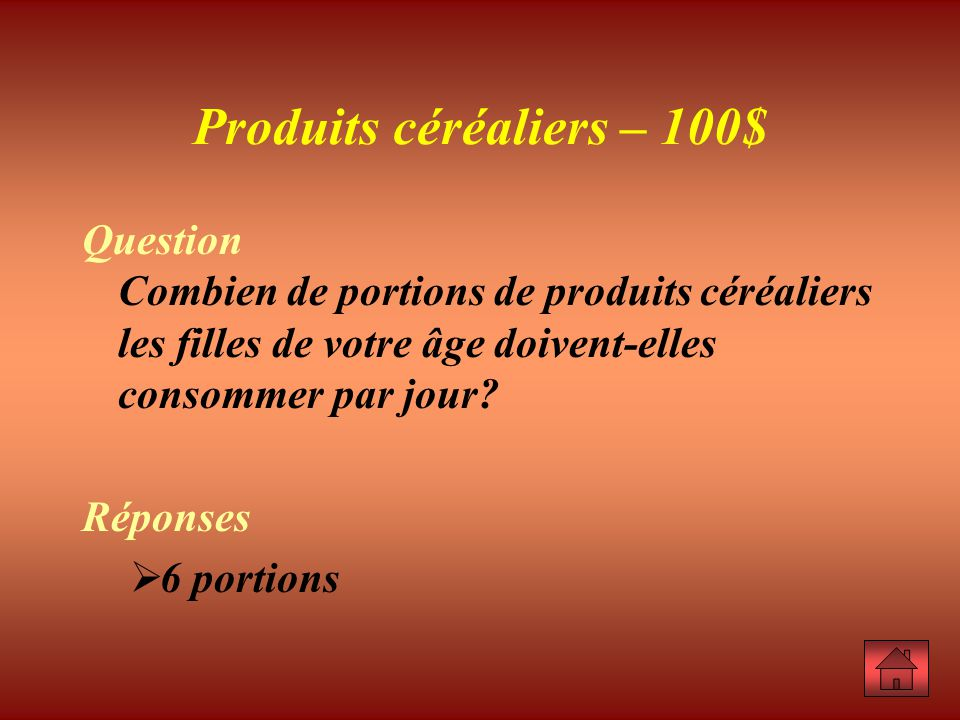 Produits céréaliers – 100$ Question Combien de portions de produits céréaliers les filles de votre âge doivent-elles consommer par jour.