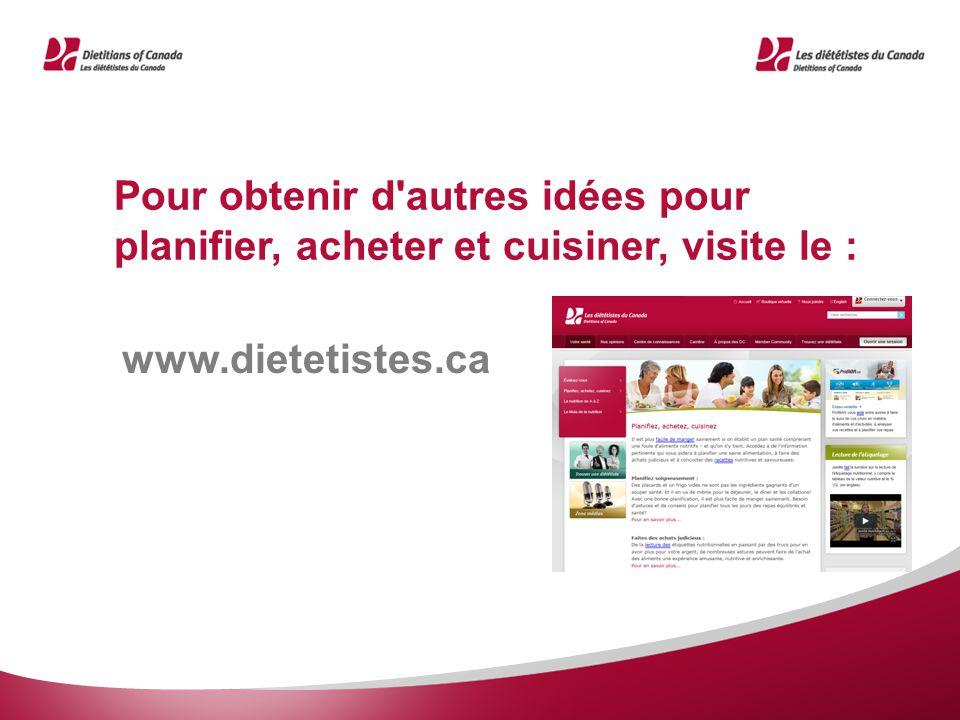 Pour obtenir d autres idées pour planifier, acheter et cuisiner, visite le : www.dietetistes.ca