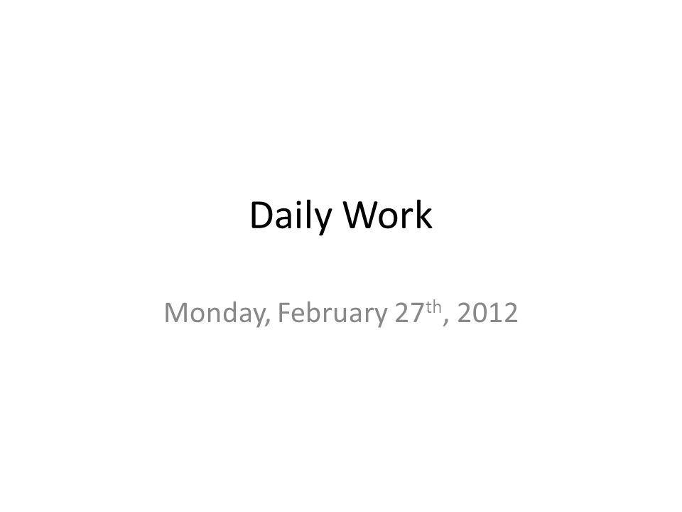 Daily Work Monday, February 27 th, 2012