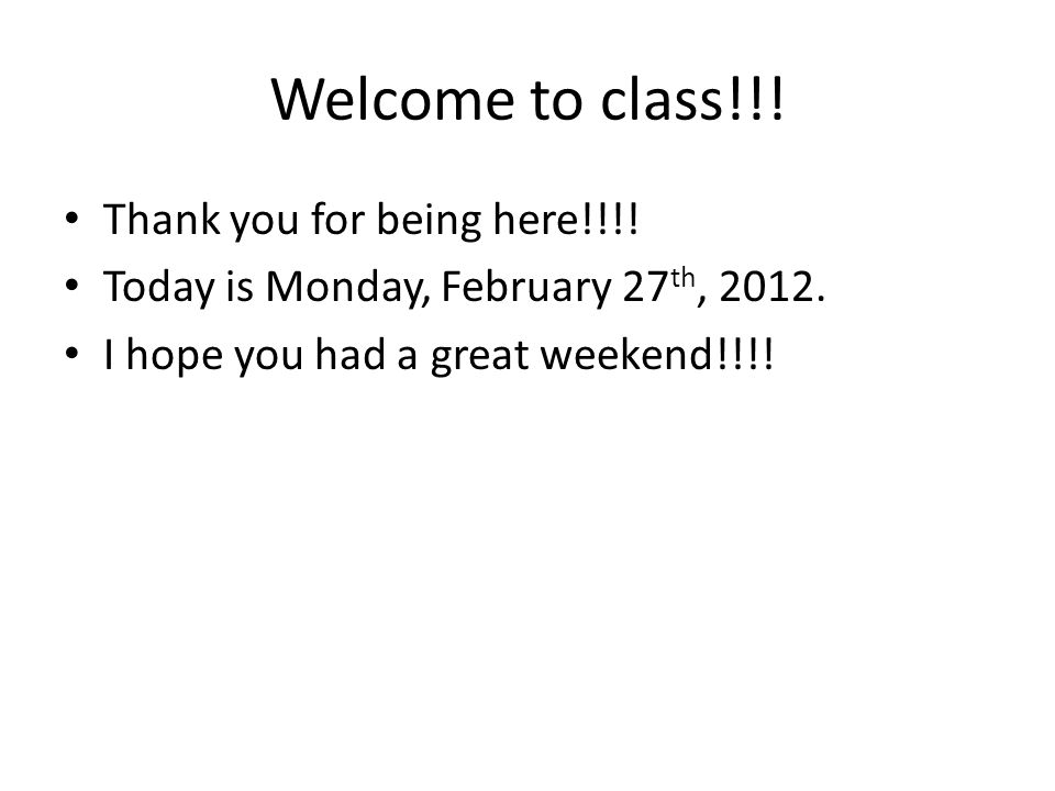 Welcome to class!!.Thank you for being here!!!. Today is Monday, February 27 th, 2012.