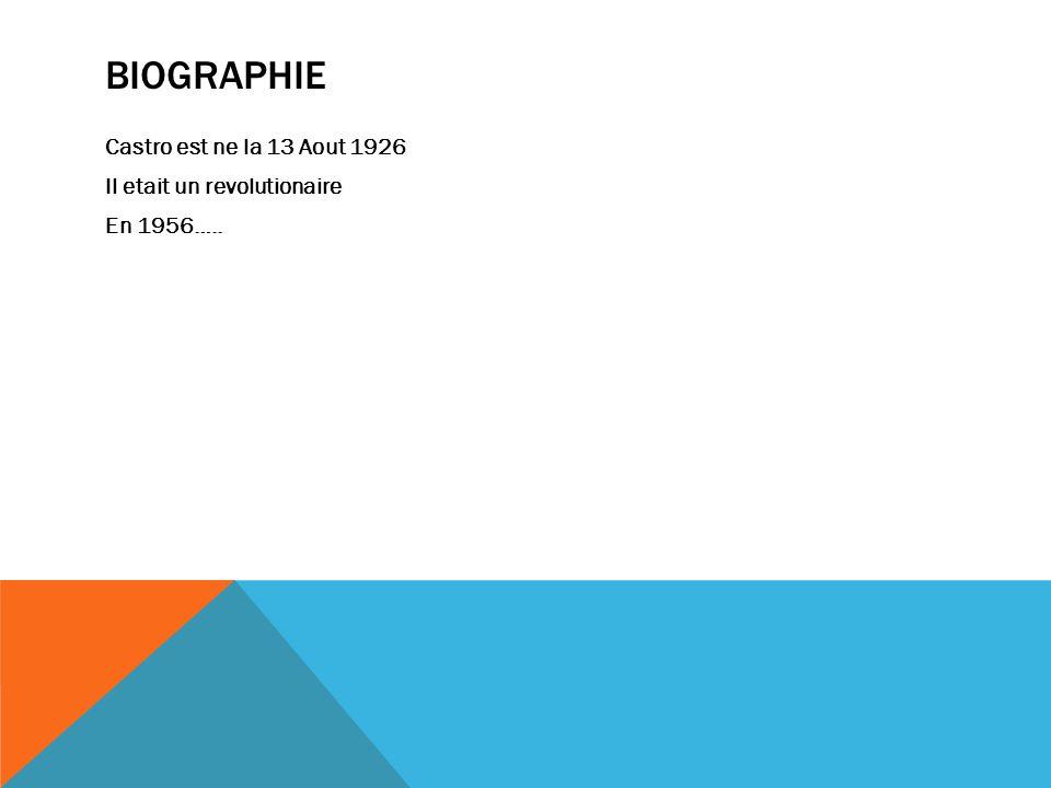 BIOGRAPHIE Castro est ne la 13 Aout 1926 Il etait un revolutionaire En 1956…..